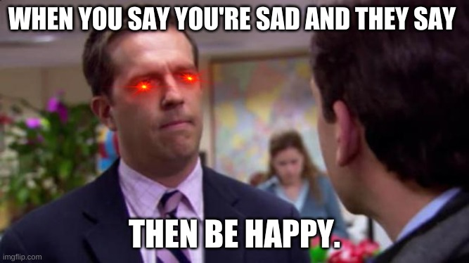Hello darkness my old friend... |  WHEN YOU SAY YOU'RE SAD AND THEY SAY; THEN BE HAPPY. | image tagged in sorry i annoyed you,feelings,funny | made w/ Imgflip meme maker