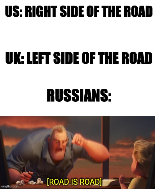 ROAD! IS! ROAD! |  US: RIGHT SIDE OF THE ROAD; UK: LEFT SIDE OF THE ROAD; RUSSIANS:; [ROAD IS ROAD] | image tagged in math is math,uk,russians,road,side,us | made w/ Imgflip meme maker