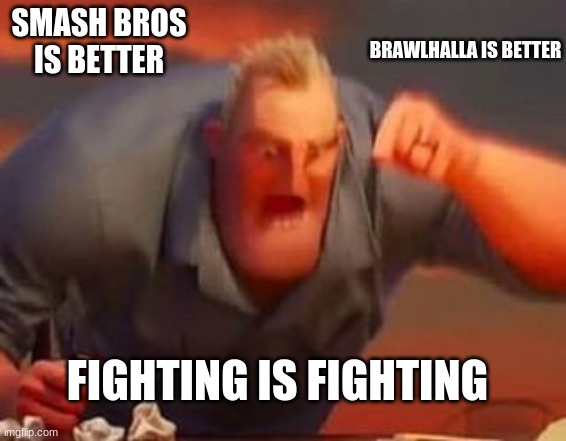 Fighting Games |  SMASH BROS IS BETTER; BRAWLHALLA IS BETTER; FIGHTING IS FIGHTING | image tagged in mr incredible mad | made w/ Imgflip meme maker