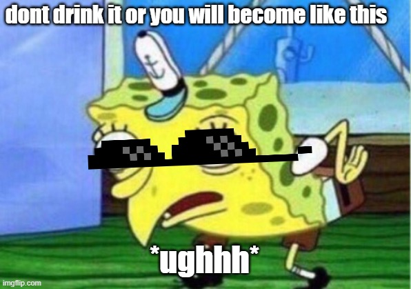 dont drink it or you will become like this *ughhh* | image tagged in memes,mocking spongebob | made w/ Imgflip meme maker