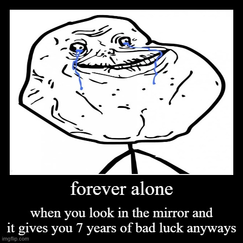 forever alone | forever alone | when you look in the mirror and it gives you 7 years of bad luck anyways | image tagged in funny,demotivationals | made w/ Imgflip demotivational maker