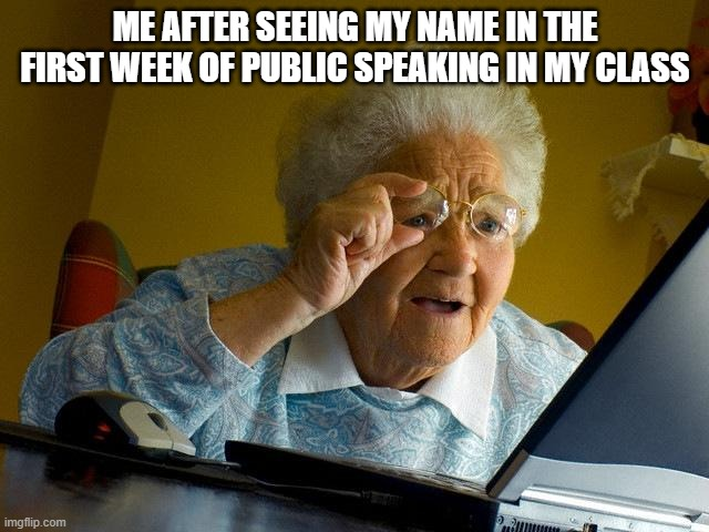 Grandma Finds The Internet Meme |  ME AFTER SEEING MY NAME IN THE FIRST WEEK OF PUBLIC SPEAKING IN MY CLASS | image tagged in memes,grandma finds the internet | made w/ Imgflip meme maker
