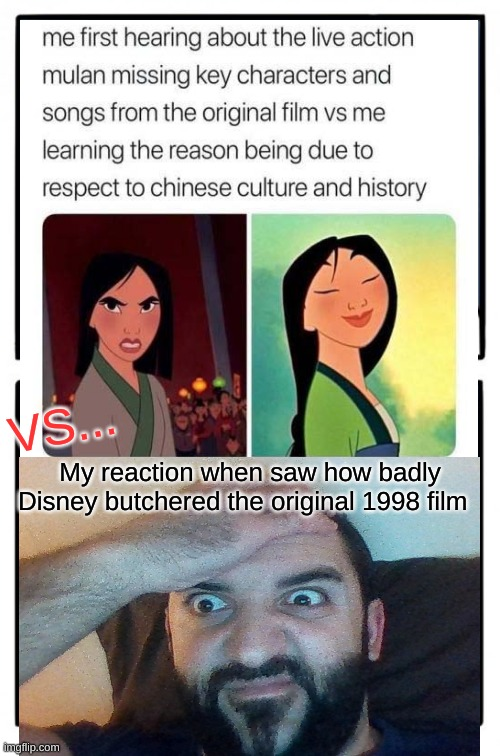 Mulan 2020 remake In a nutshell |  VS... My reaction when saw how badly Disney butchered the original 1998 film | image tagged in mulan,memes,mulan 2020,disney,disney liveaction remake,wtf disney | made w/ Imgflip meme maker
