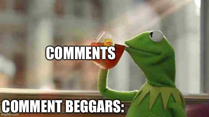 Kermit sipping tea |  COMMENTS; COMMENT BEGGARS: | image tagged in kermit sipping tea,comments,comment section,begging,beggar,kermit thats none of my business | made w/ Imgflip meme maker