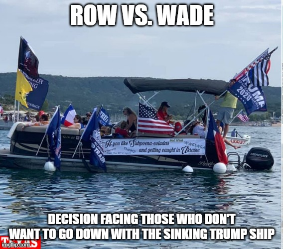 Row vs. Wade |  ROW VS. WADE; DECISION FACING THOSE WHO DON'T WANT TO GO DOWN WITH THE SINKING TRUMP SHIP | image tagged in donald trump,sinking,parade | made w/ Imgflip meme maker