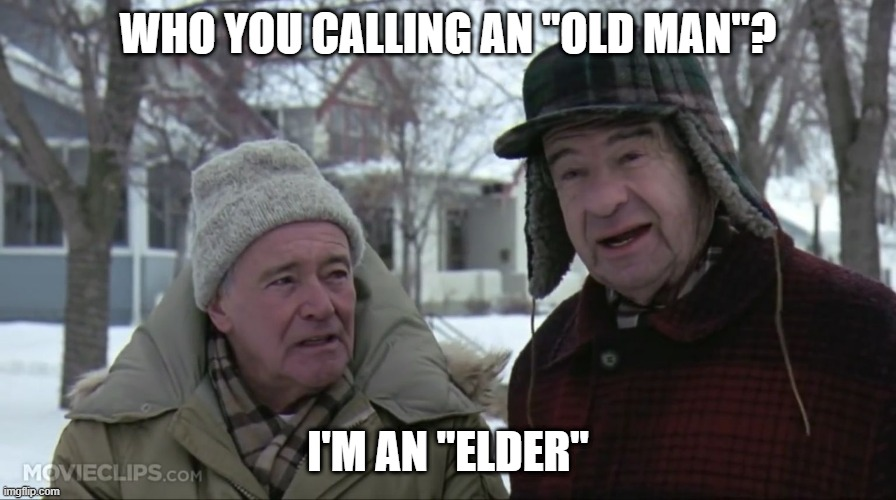 "Grumpy old men  |  WHO YOU CALLING AN ""OLD MAN""? I'M AN ""ELDER"" 