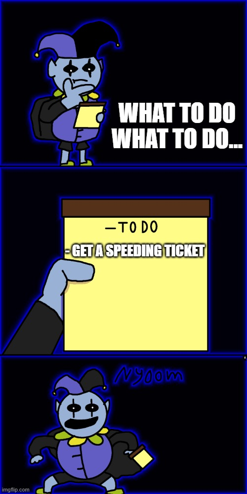 jevil's to-do list |  WHAT TO DO WHAT TO DO... - GET A SPEEDING TICKET | image tagged in jevil's to-do list | made w/ Imgflip meme maker