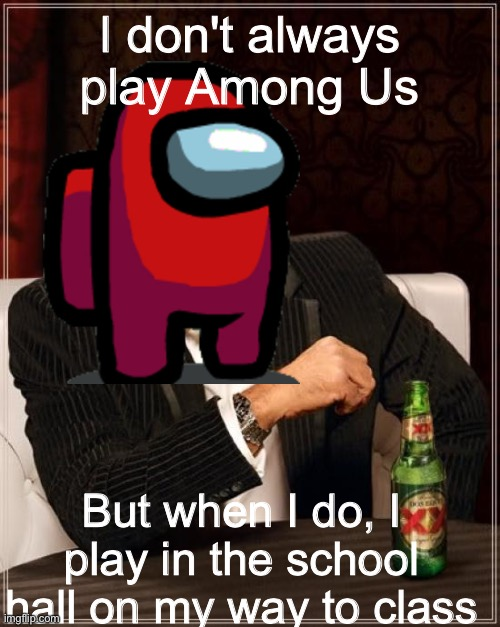 dead meme but it's good |  I don't always play Among Us; But when I do, I play in the school hall on my way to class | image tagged in dead meme,among us,school,study,kids,high school | made w/ Imgflip meme maker
