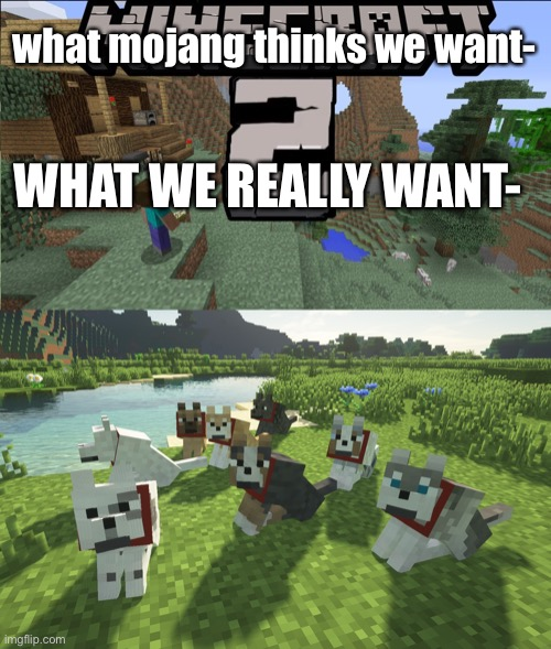 the truth |  what mojang thinks we want-; WHAT WE REALLY WANT- | image tagged in minecraft,wolf,sequel | made w/ Imgflip meme maker