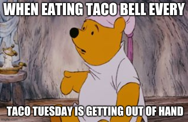 WHEN EATING TACO BELL EVERY; TACO TUESDAY IS GETTING OUT OF HAND | image tagged in wuuut pooh bear | made w/ Imgflip meme maker