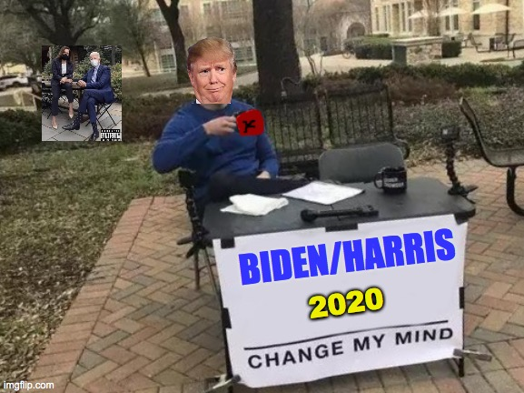 Trump 4 Biden 2020 |  BIDEN/HARRIS; 2020 | image tagged in memes,change my mind,trump,biden,kamala,friday | made w/ Imgflip meme maker