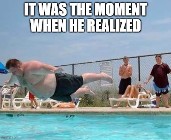 HE REALZIED/ Pause for dramatic effect/ BOOM |  IT WAS THE MOMENT WHEN HE REALIZED | image tagged in meme,memes,fat,fat man,fat man meme | made w/ Imgflip meme maker