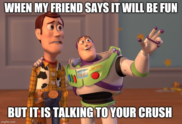 X, X Everywhere Meme |  WHEN MY FRIEND SAYS IT WILL BE FUN; BUT IT IS TALKING TO YOUR CRUSH | image tagged in memes,x x everywhere | made w/ Imgflip meme maker