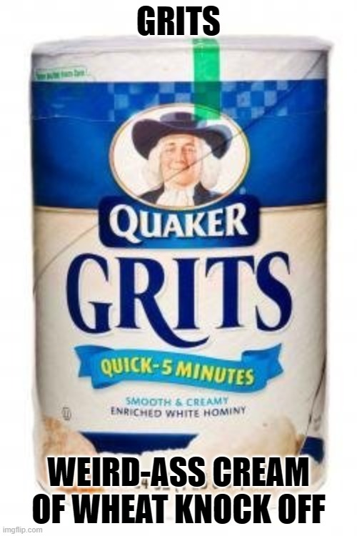 For the Haters |  GRITS; WEIRD-ASS CREAM OF WHEAT KNOCK OFF | image tagged in jokes,funny memes,breakfast | made w/ Imgflip meme maker