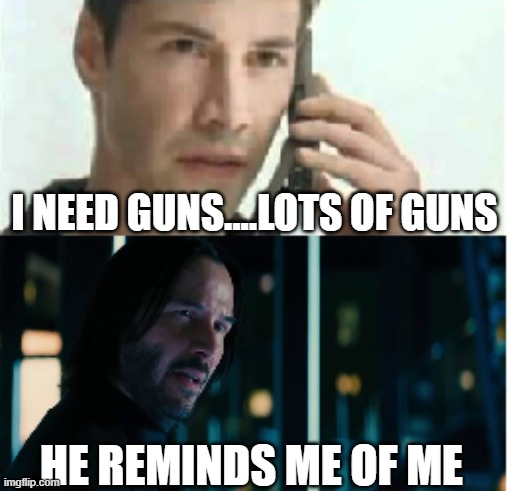 John Wick, The Matrix |  I NEED GUNS....LOTS OF GUNS; HE REMINDS ME OF ME | image tagged in the matrix,memes | made w/ Imgflip meme maker