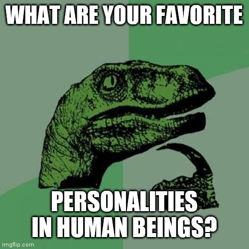 Philosoraptor |  WHAT ARE YOUR FAVORITE; PERSONALITIES IN HUMAN BEINGS? | image tagged in memes,philosoraptor,question,personality,philosophy | made w/ Imgflip meme maker