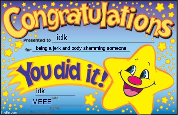 No this is not to anyone but pls don't do this |  idk; being a jerk and body shamming someone; idk; MEEE | image tagged in memes,happy star congratulations | made w/ Imgflip meme maker