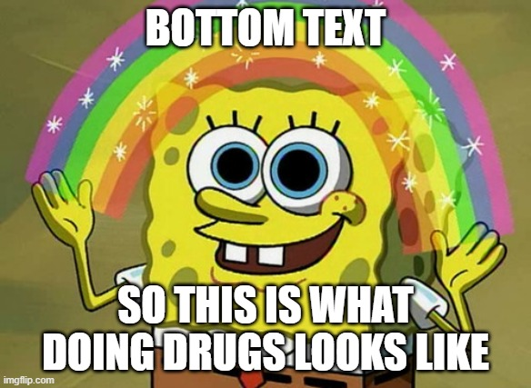 Imagination Spongebob |  BOTTOM TEXT; SO THIS IS WHAT DOING DRUGS LOOKS LIKE | image tagged in memes,imagination spongebob | made w/ Imgflip meme maker