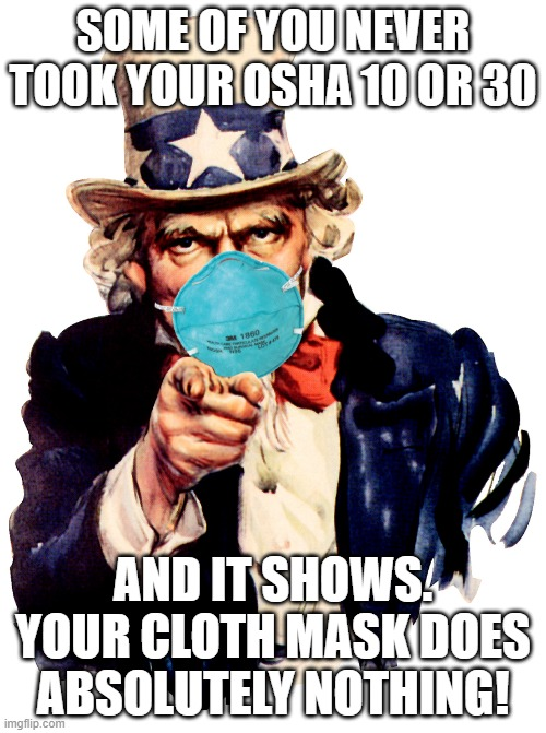 uncle sam i want you to mask n95 covid coronavirus |  SOME OF YOU NEVER TOOK YOUR OSHA 10 OR 30; AND IT SHOWS. YOUR CLOTH MASK DOES ABSOLUTELY NOTHING! | image tagged in uncle sam i want you to mask n95 covid coronavirus | made w/ Imgflip meme maker