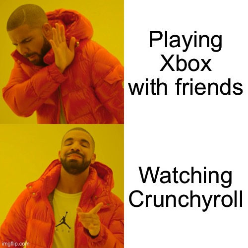 Ya |  Playing Xbox with friends; Watching Crunchyroll | image tagged in ya | made w/ Imgflip meme maker