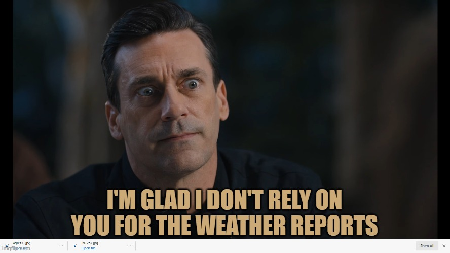 I'M GLAD I DON'T RELY ON YOU FOR THE WEATHER REPORTS | made w/ Imgflip meme maker