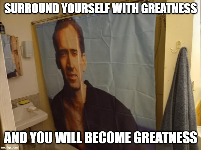 Staying Fresh with Nicholas Cage |  SURROUND YOURSELF WITH GREATNESS; AND YOU WILL BECOME GREATNESS | image tagged in nicholas cage,shower curtain,love,best week ever | made w/ Imgflip meme maker