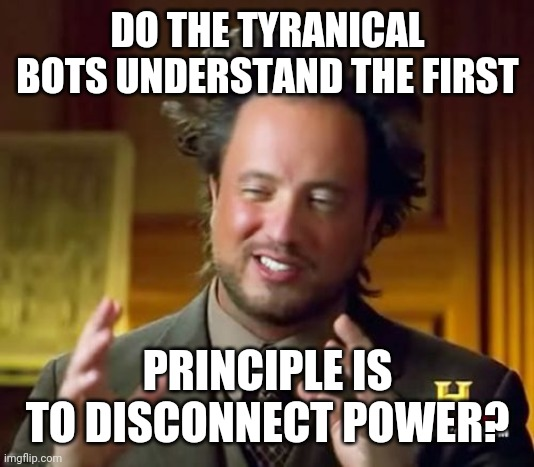 Ancient Aliens Meme | DO THE TYRANICAL BOTS UNDERSTAND THE FIRST PRINCIPLE IS TO DISCONNECT POWER? | image tagged in memes,ancient aliens | made w/ Imgflip meme maker