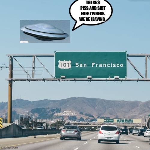 San Franshitco |  THERE'S PISS AND SHIT EVERYWHERE. WE'RE LEAVING | image tagged in san francisco sign,ufos,ufo | made w/ Imgflip meme maker