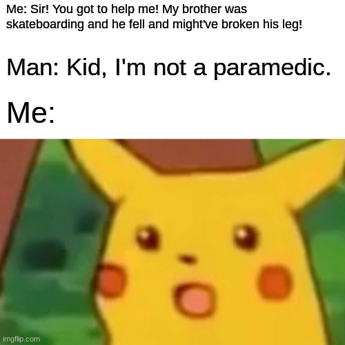:O is right! |  Me: Sir! You got to help me! My brother was skateboarding and he fell and might've broken his leg! Man: Kid, I'm not a paramedic. Me: | image tagged in memes,surprised pikachu,accident,skateboarding,not my problem,not a true story | made w/ Imgflip meme maker