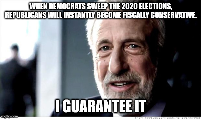 Trump and Moscow Mitch ran up a $2 trillion deficit BEFORE the Corona Virus pandemic. |  WHEN DEMOCRATS SWEEP THE 2020 ELECTIONS, REPUBLICANS WILL INSTANTLY BECOME FISCALLY CONSERVATIVE. I GUARANTEE IT | image tagged in memes,i guarantee it,scumbag republicans,mitch mcconnell | made w/ Imgflip meme maker