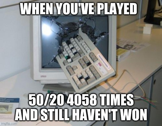 When you cant win 50/20 mode |  WHEN YOU'VE PLAYED; 50/20 4058 TIMES AND STILL HAVEN'T WON | image tagged in fnaf rage | made w/ Imgflip meme maker