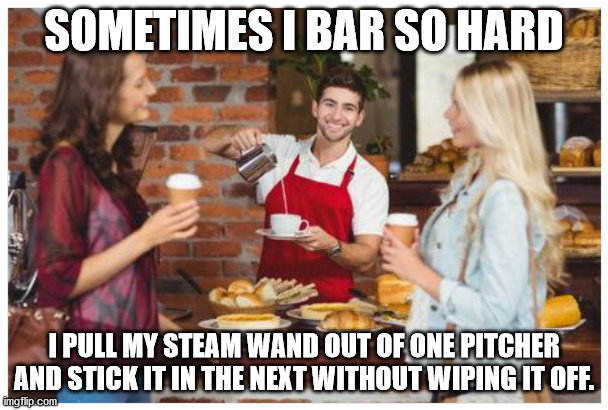 Hard(core) Barista |  SOMETIMES I BAR SO HARD; I PULL MY STEAM WAND OUT OF ONE PITCHER AND STICK IT IN THE NEXT WITHOUT WIPING IT OFF. | image tagged in coffee,coffee addict,lesbians,starbucks barista,dirty joke,barista | made w/ Imgflip meme maker