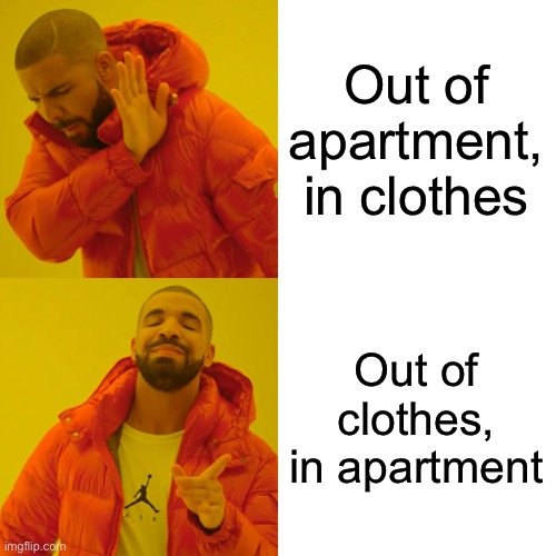 Drake Hotline Bling Meme |  Out of apartment, in clothes; Out of clothes, in apartment | image tagged in memes,drake hotline bling | made w/ Imgflip meme maker