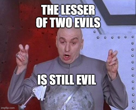 the lesser of two evils is still evil |  THE LESSER OF TWO EVILS; IS STILL EVIL | image tagged in memes,dr evil laser | made w/ Imgflip meme maker