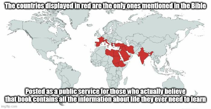 The world, as seen by The Bible |  The countries displayed in red are the only ones mentioned in the Bible; Posted as a public service for those who actually believe that book contains all the information about life they ever need to learn | image tagged in bible,religion,anti-religion,stupid people,special kind of stupid | made w/ Imgflip meme maker