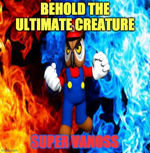 Two Flames into One |  BEHOLD THE ULTIMATE CREATURE; SUPER VANOSS | image tagged in vanoss | made w/ Imgflip meme maker