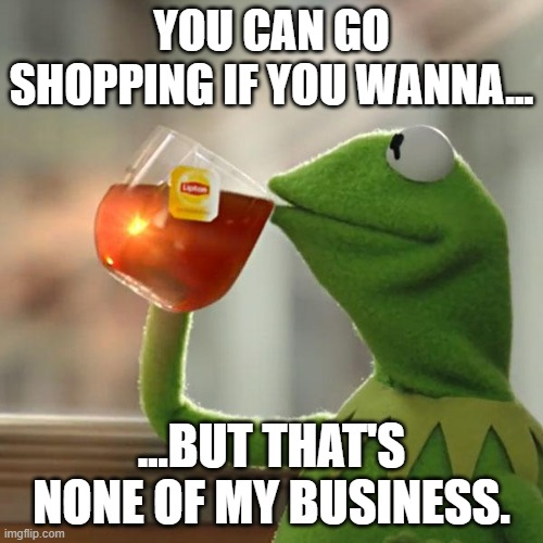 A Meme About Shopping |  YOU CAN GO SHOPPING IF YOU WANNA... ...BUT THAT'S NONE OF MY BUSINESS. | image tagged in memes,but that's none of my business,kermit the frog,shopping | made w/ Imgflip meme maker