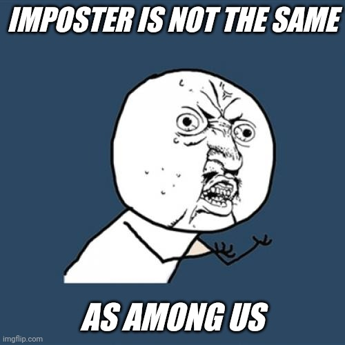 Y U No Meme |  IMPOSTER IS NOT THE SAME; AS AMONG US | image tagged in memes,y u no | made w/ Imgflip meme maker