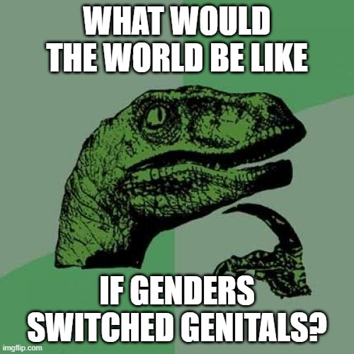 Philosoraptor Meme |  WHAT WOULD THE WORLD BE LIKE; IF GENDERS SWITCHED GENITALS? | image tagged in memes,philosoraptor | made w/ Imgflip meme maker