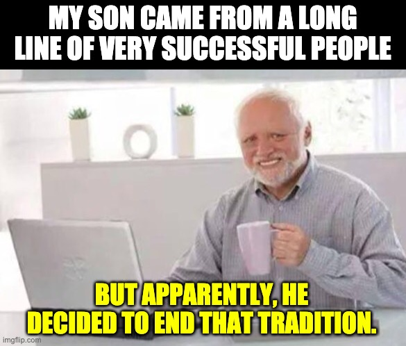 Disappointment |  MY SON CAME FROM A LONG LINE OF VERY SUCCESSFUL PEOPLE; BUT APPARENTLY, HE DECIDED TO END THAT TRADITION. | image tagged in harold | made w/ Imgflip meme maker