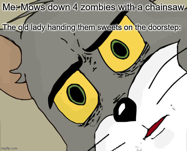 Spookytime |  Me: Mows down 4 zombies with a chainsaw; The old lady handing them sweets on the doorstep: | image tagged in memes,unsettled tom | made w/ Imgflip meme maker