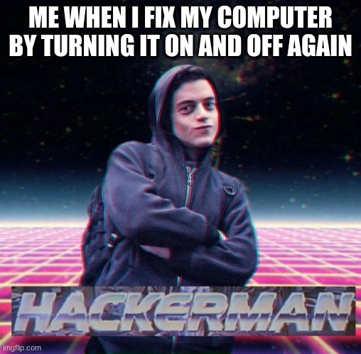 HackerMan |  ME WHEN I FIX MY COMPUTER BY TURNING IT ON AND OFF AGAIN | image tagged in hackerman | made w/ Imgflip meme maker