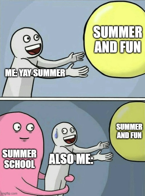 =,=' |  SUMMER AND FUN; ME: YAY SUMMER; SUMMER AND FUN; SUMMER SCHOOL; ALSO ME: | image tagged in memes,running away balloon | made w/ Imgflip meme maker