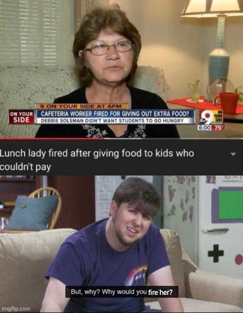 fire her? | image tagged in but why why would you do that,memes,funny memes,the guy who fired her,is a disgrace to humanity,just my opinion | made w/ Imgflip meme maker