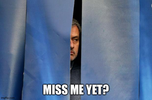 Mourinho Hiding | MISS ME YET? | image tagged in mourinho hiding | made w/ Imgflip meme maker