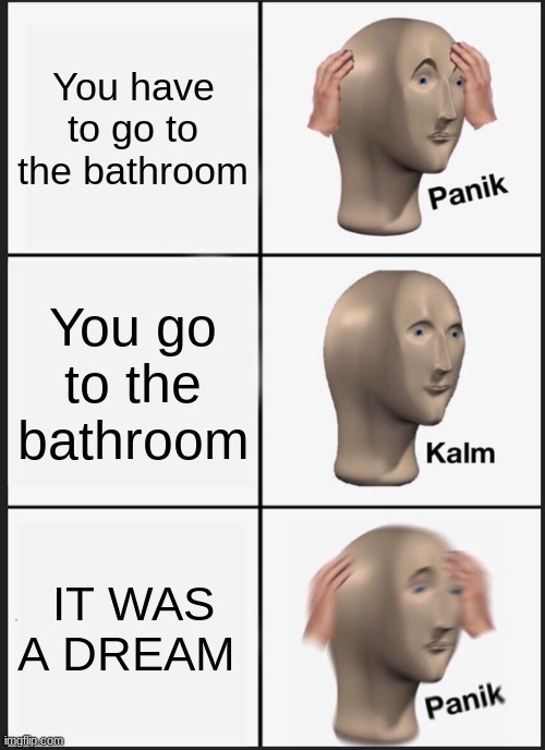 Panik Kalm Panik Meme |  You have to go to the bathroom; You go to the bathroom; IT WAS A DREAM | image tagged in memes,panik kalm panik | made w/ Imgflip meme maker