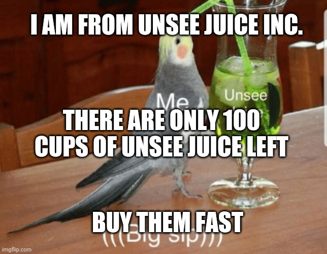 Message from Unsee Juice Inc. |  I AM FROM UNSEE JUICE INC. THERE ARE ONLY 100 CUPS OF UNSEE JUICE LEFT; BUY THEM FAST | image tagged in unsee juice,joke | made w/ Imgflip meme maker