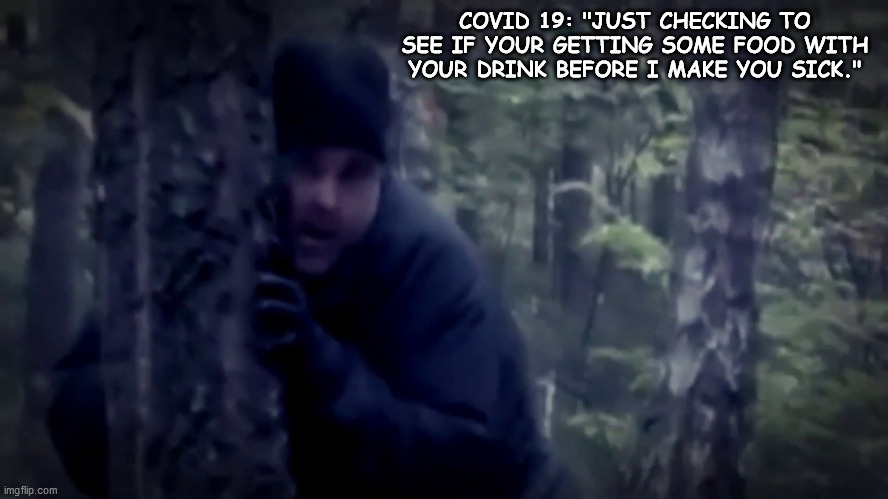 "COVID 19 |  COVID 19: ""JUST CHECKING TO SEE IF YOUR GETTING SOME FOOD WITH YOUR DRINK BEFORE I MAKE YOU SICK."" 