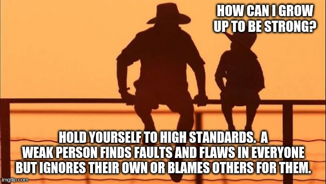 Cowboy wisdom, judge yourself first |  HOW CAN I GROW UP TO BE STRONG? HOLD YOURSELF TO HIGH STANDARDS.  A WEAK PERSON FINDS FAULTS AND FLAWS IN EVERYONE BUT IGNORES THEIR OWN OR BLAMES OTHERS FOR THEM. | image tagged in cowboy father and son,cowboy wisdom,judge yourself first,high standards,improve you,adulting takes work | made w/ Imgflip meme maker