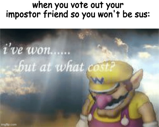 so sad |  when you vote out your impostor friend so you won't be sus: | image tagged in blank white template,i've won but at what cost,memes | made w/ Imgflip meme maker